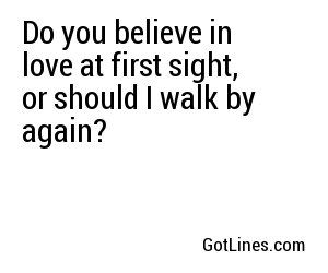 Do You Believe In Love At First Sight Or Should I Walk By Again Sight Quotes Cheesy Quotes Do You Believe