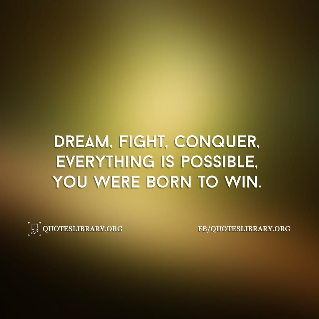 Dream, Fight, Conquer, Everything Is Possible, You Were Born To Win