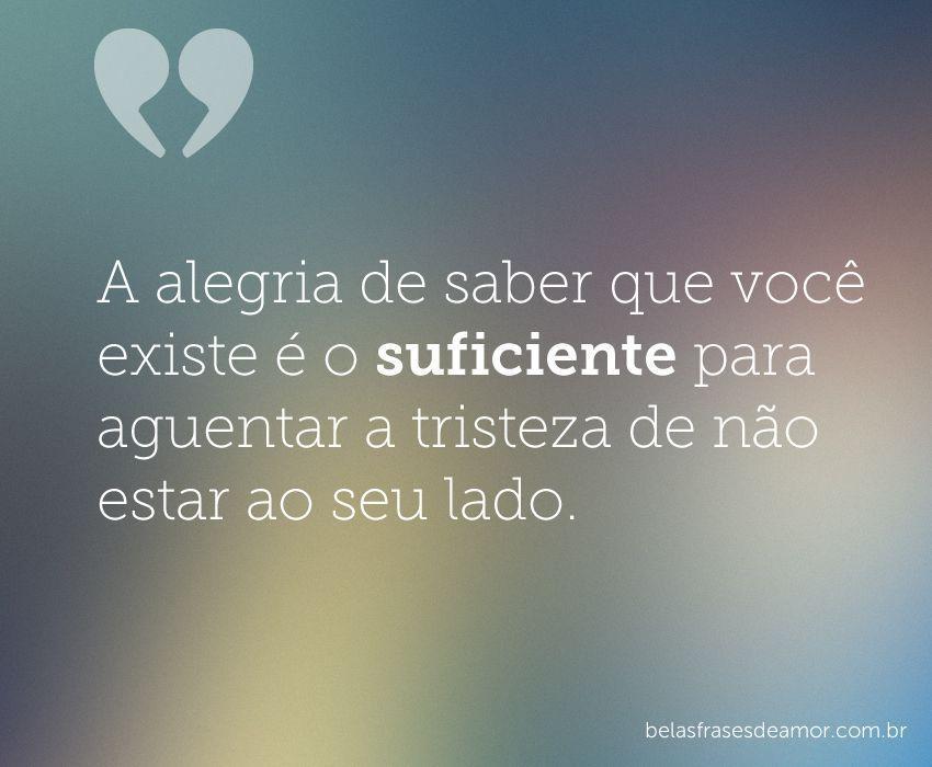 """Frases De Amor Sofrimento E Tristeza à Distância: """"A Alegria De Saber Que Você Existe é O Suficiente Para"""
