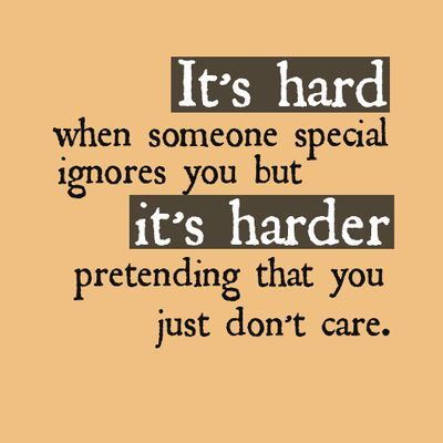 Its Hard When Someone Special Ignores You Its Harder Pretending