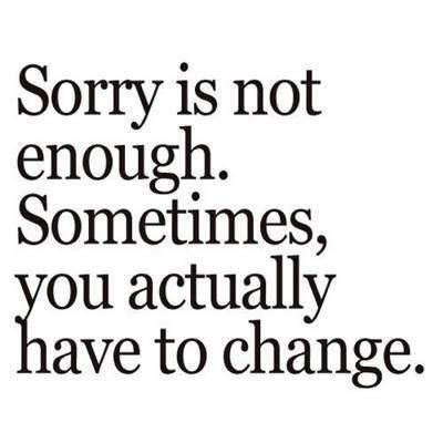 Dont Say Youre Sorry When You Havent Done Anything To Change The