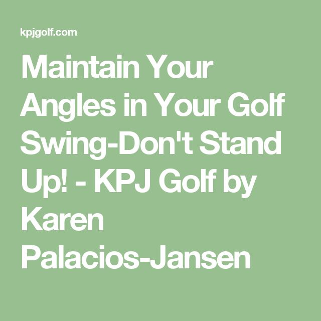 Maintain Your Angles in Your Golf Swing-Don't Stand Up! - KPJ Golf by Karen Palacios-Jansen