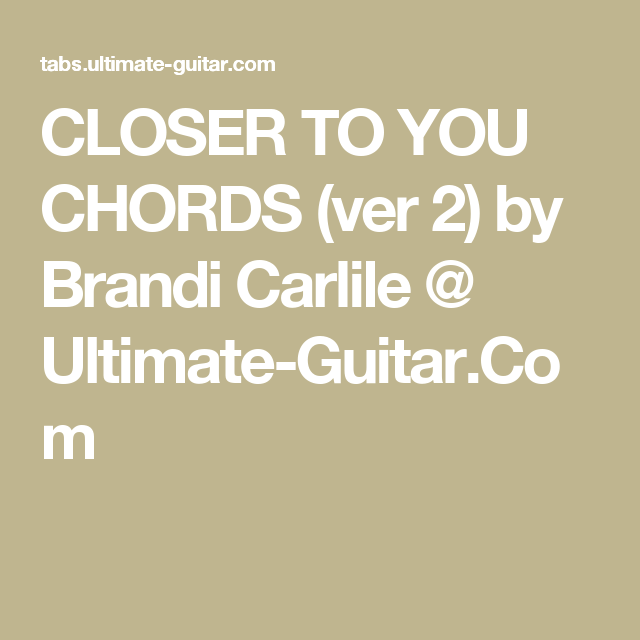 CLOSER TO YOU CHORDS (ver 2) by Brandi Carlile @ Ultimate-Guitar.Com ...