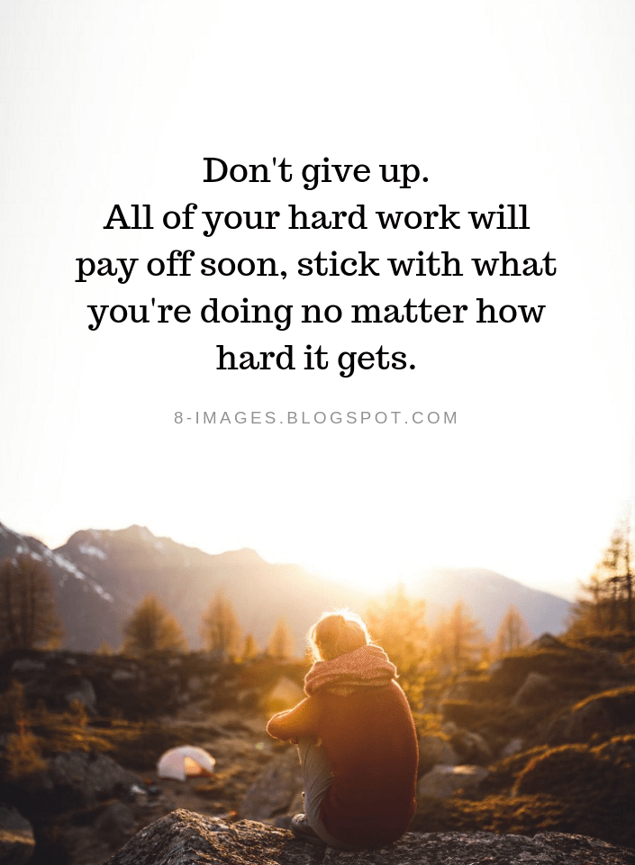 Don't give up. All of your hard work will pay off soon ...