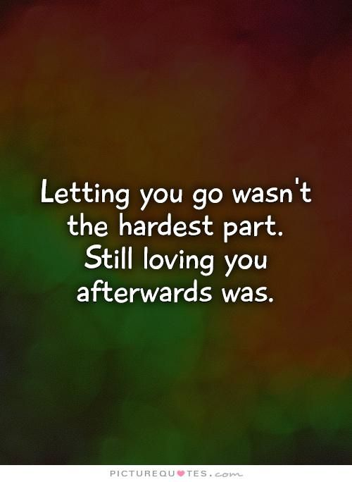 Lovingyou Quotes Letting You Go Wasn't The Hardest Partstill Loving You Afterwards .