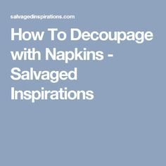How To Decoupage with Napkins - Salvaged Inspirations