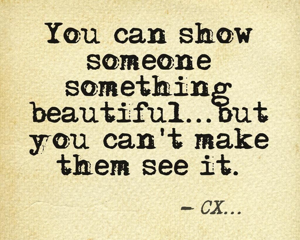 You can show someone something beautiful...but you can't make them see it. -CX...