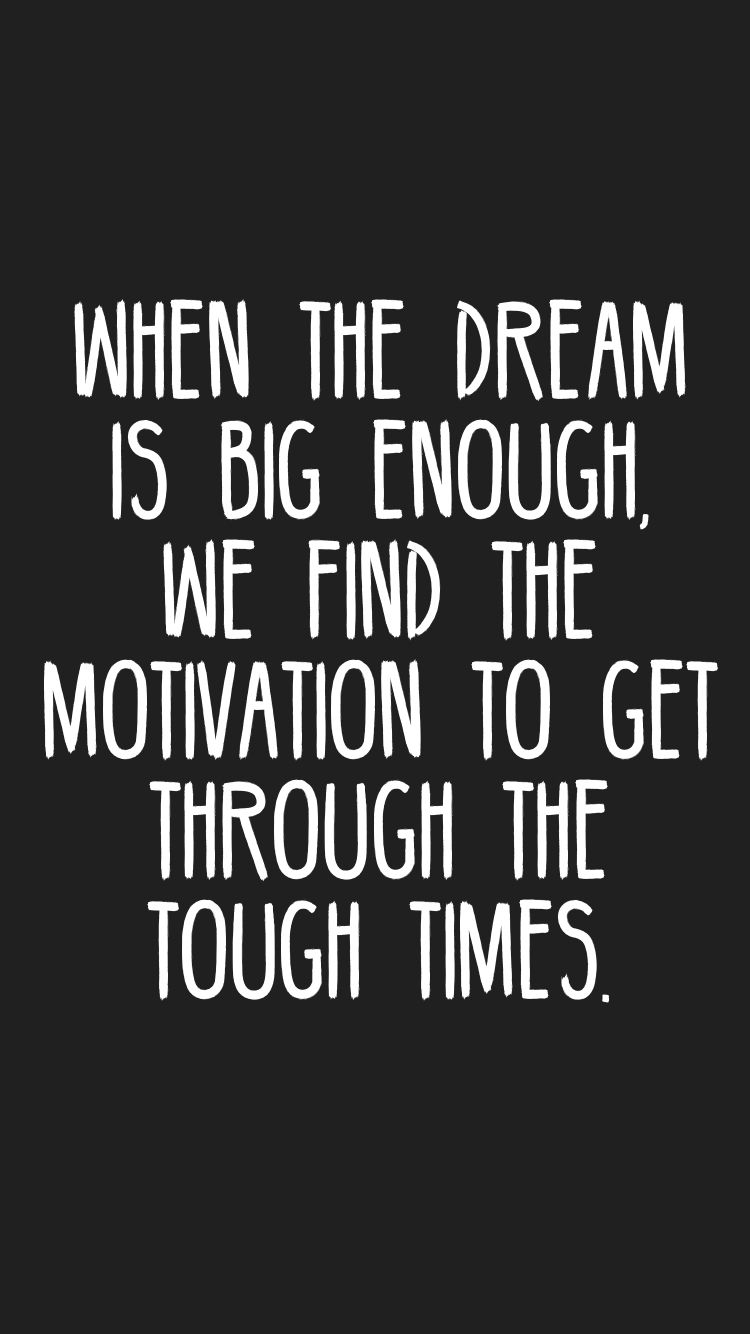 When The Dream Is Big Enough We Find The Motivation To Get Through
