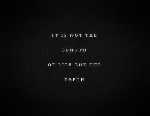 It is not the length of life but the depth.