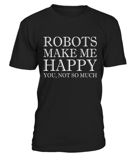 """# Robots Make Me Happy You Not So Much T-Shirt .  Special Offer, not available in shops      Comes in a variety of styles and colours      Buy yours now before it is too late!      Secured payment via Visa / Mastercard / Amex / PayPal      How to place an order            Choose the model from the drop-down menu      Click on """"Buy it now""""      Choose the size and the quantity      Add your delivery address and bank details      And that's it!      Tags: Robots Make Me Happy You Not So Much…"""
