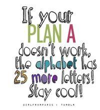 Si tu PLAN A no funciona, el alfabeto tiene 25 letras mas manten la calma!
