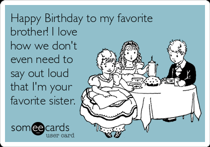 Free And Funny Birthday Ecard Happy To My Favorite Brother I Love How We Dont Even Need Say Out Loud That Im Your Sister