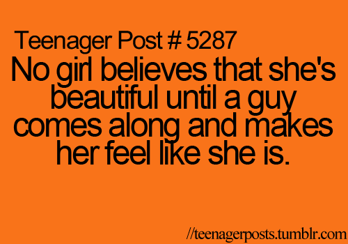 No girl believes that she's beautiful until a guy comes along and makes her feel like she is.