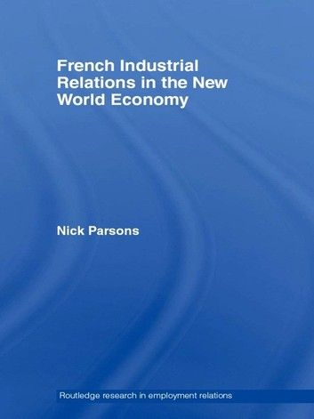 French Industrial Relations in the New World Economy ebook by Nick Parsons - Rakuten Kobo #frenchindustrial