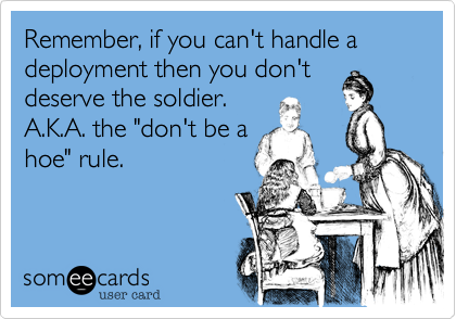 Remember, if you can't handle a deployment then you don't deserve the soldier. A.K.A. the 'don't be a hoe' rule.
