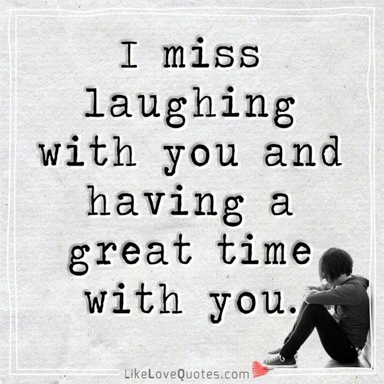 I Miss Laughing With You And Having A Great Time With You Inspirational Quotes About Love Love Quotes College Quotes