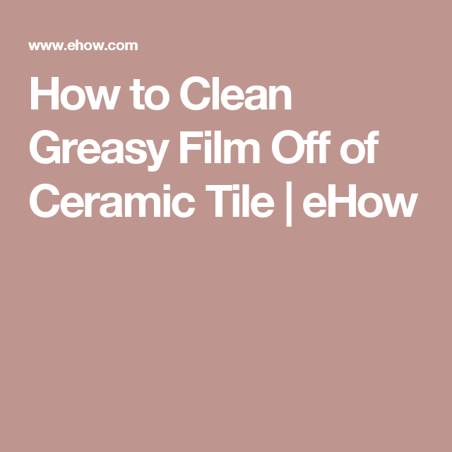 How To Clean Greasy Film Off Of Ceramic Tile