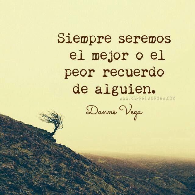 Siempre Seremos El Mejor O El Peor Recuerdo De Alguien Danns Vega Frases Danns Vega Frases Frases Bonitas