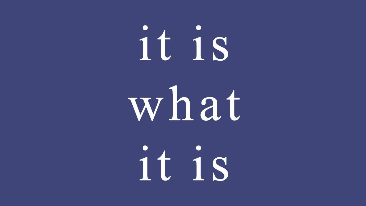 "Why ""It Is What It Is"" Is My Favorite Quote"