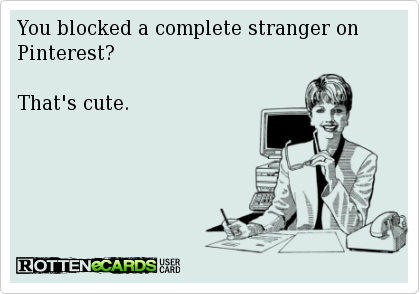 You blocked a complete stranger on Pinterest