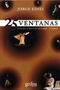 Las 25 ventanas : el actor, el director, el ensayo-- el teatro / Jorge Eines.  PN 2062 E33V