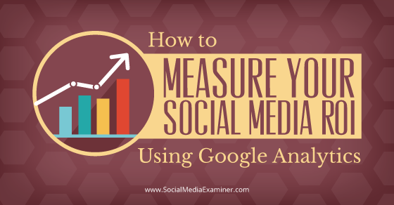 How to Measure Your Social Media ROI Using Google Analytics