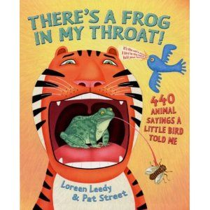 There S A Frog In My Throat 440 Animal Sayings A Little Bird Told Me By Loreen Leedy And Pat Street Teaching Idioms Figurative Language Mentor Texts