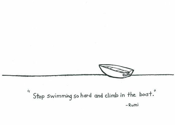 """""""Stop swimming so hard and climb in the boat."""" -- You don't have to do it all by yourself...  I'm tattooing this backwards on my forehead!"""