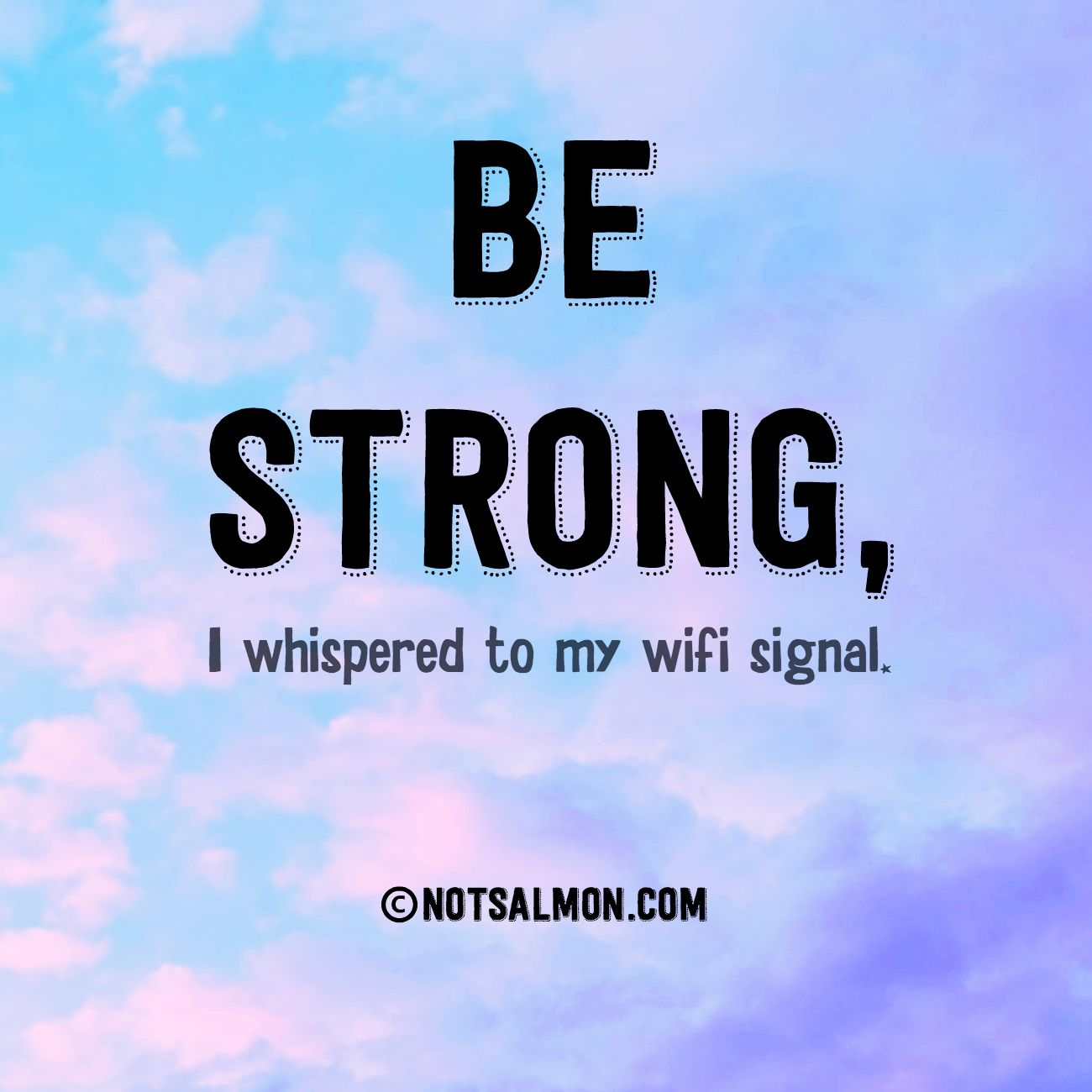 Funny Quotes About Life: Be Strong, I Whispered To My Wifi Signal. @notsalmon