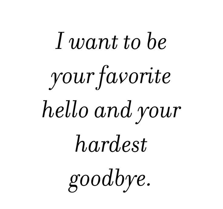 I Want To Be Your Favourite Hello And Your Hardest Goodbye