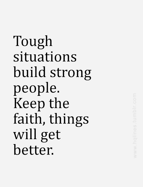 tough situations build strong people. keep the faith, things ...
