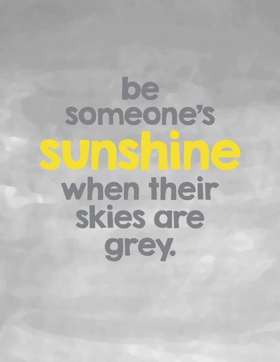 Be someone's sunshine when their skies are grey: