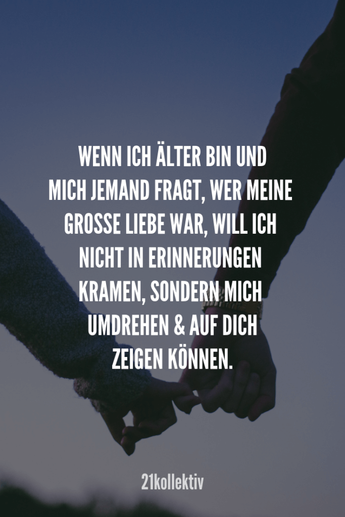 Wenn ich älter bin und mich jemand fragt, wer meine große Liebe war, will ich … When I'm older and someone asks me who my great love was, I do not want to fumble, but turn around and point to you.
