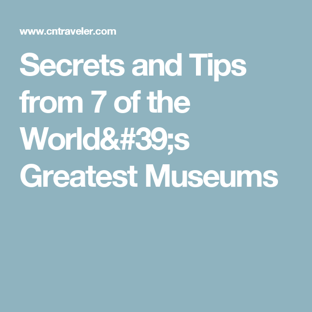 Secrets and Tips from 7 of the World's Greatest Museums