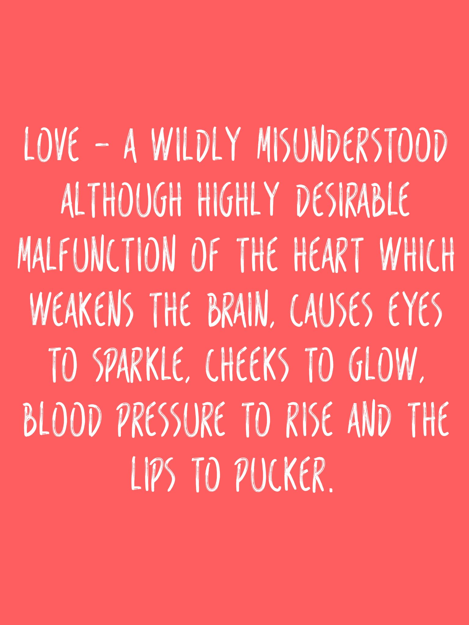 Love - a wildly misunderstood although highly desirable malfunction of the heart which weakens the brain, causes eyes to sparkle, cheeks to glow, blood pressure to rise and the lips to pucker