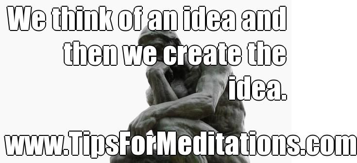 We think of an idea and then we create the idea. www.TipsForMeditations.com