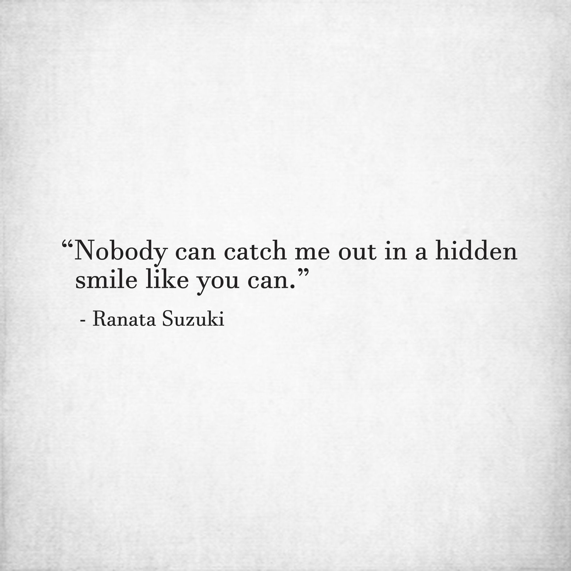 Nobody Can Catch Me Out In A Hidden Smile Like You Can Ranata Suzuki Love Relationship Beautiful Words Inspirational Quotes Smile Quotes Love Quotes
