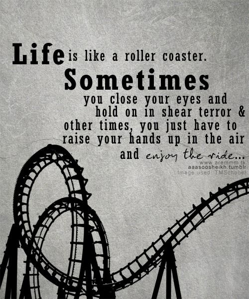 Life is Like a roller coaster. Sometimes you close your