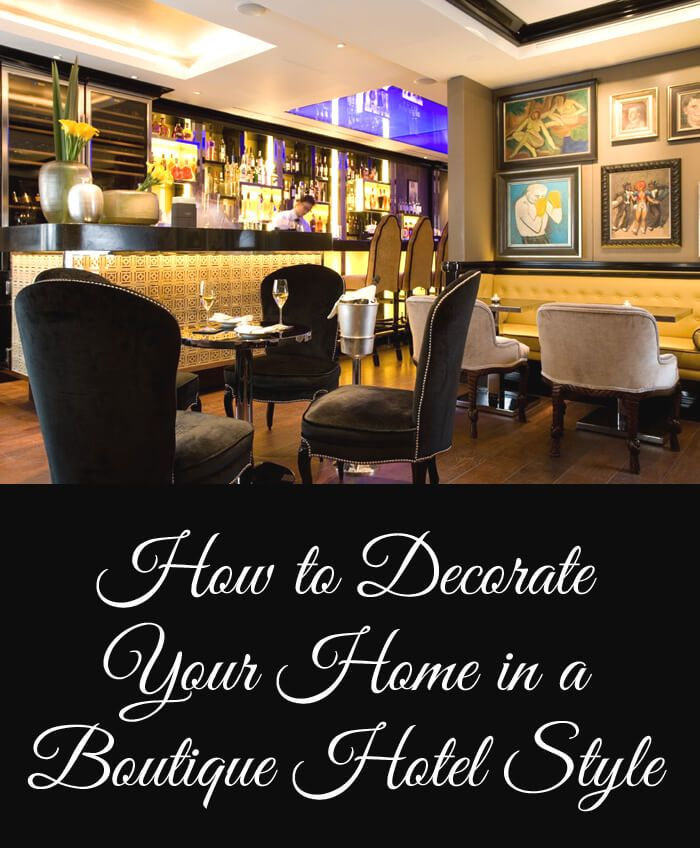 How To Decorate Your Home In A Boutique Hotel Style Decorating