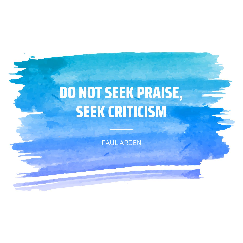 Do Not Seek Praise Seek Criticism Paul Arden Design Quotes Quotes Happy Reading