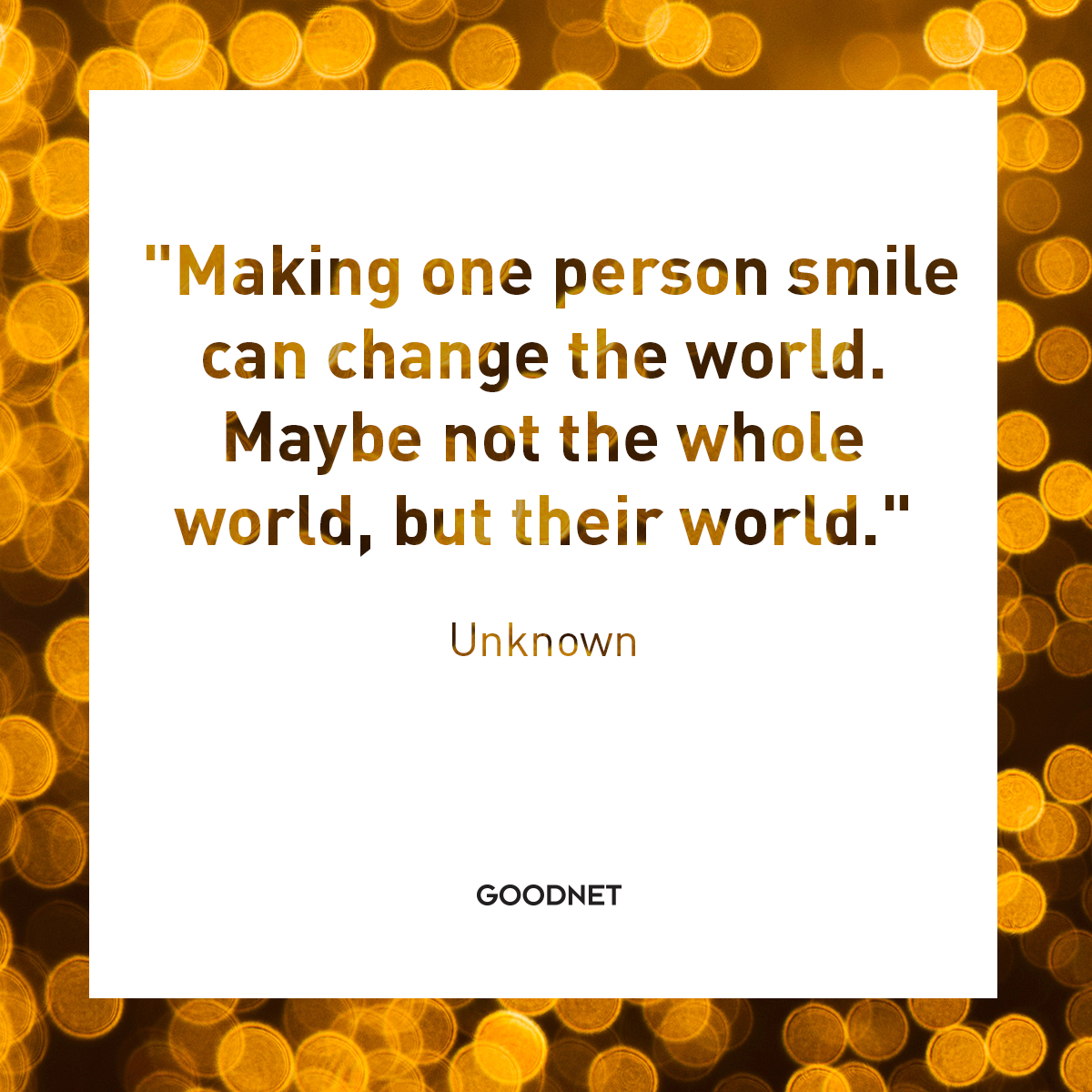 Making One Person Smile Can Change The World Maybe Not The Whole World But Their World Unknown Done Quotes Best Quotes Quotes