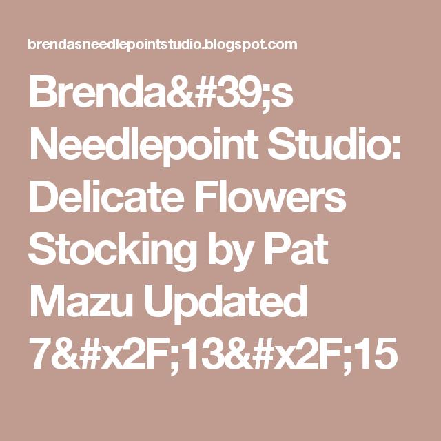 Brenda's Needlepoint Studio: Delicate Flowers Stocking by Pat Mazu Updated 7/13/15
