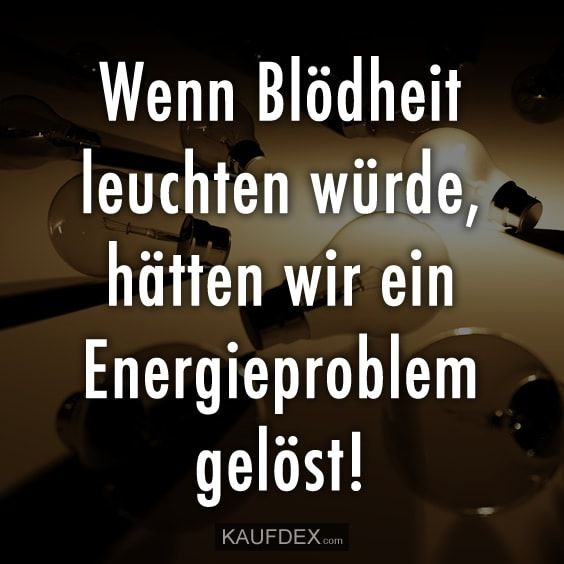 If stupidity shone, we would have solved an energy problem! - If stupidity shone, we would have solved an energy problem!