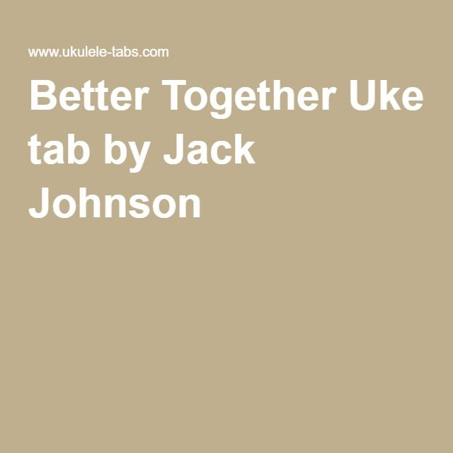Better Together Uke Tab By Jack Johnson Ukulele Pinterest