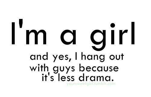 it true. that's why I hang with guys more.
