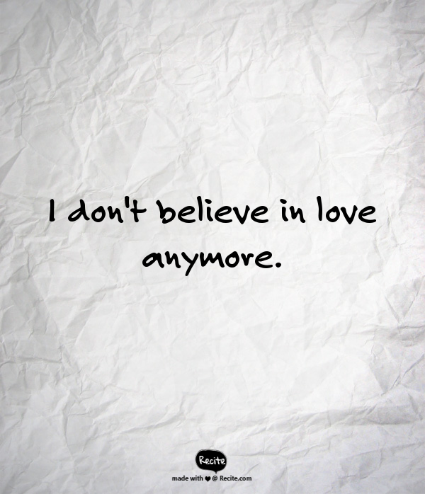 I Dont Believe In Love Anymore Quote From Recitecom Recite
