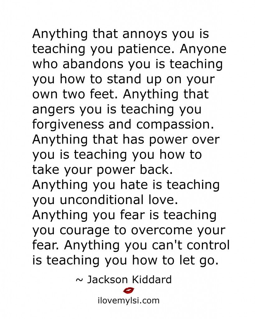 teaching you teaching remember this and love this anything that annoys you is teaching you patience anyone who abandons you is teaching you