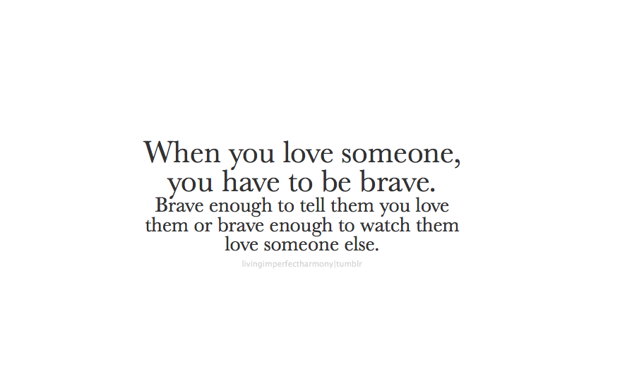 Love Someone You Have To Be Brave Brave Enough To Tell Them You