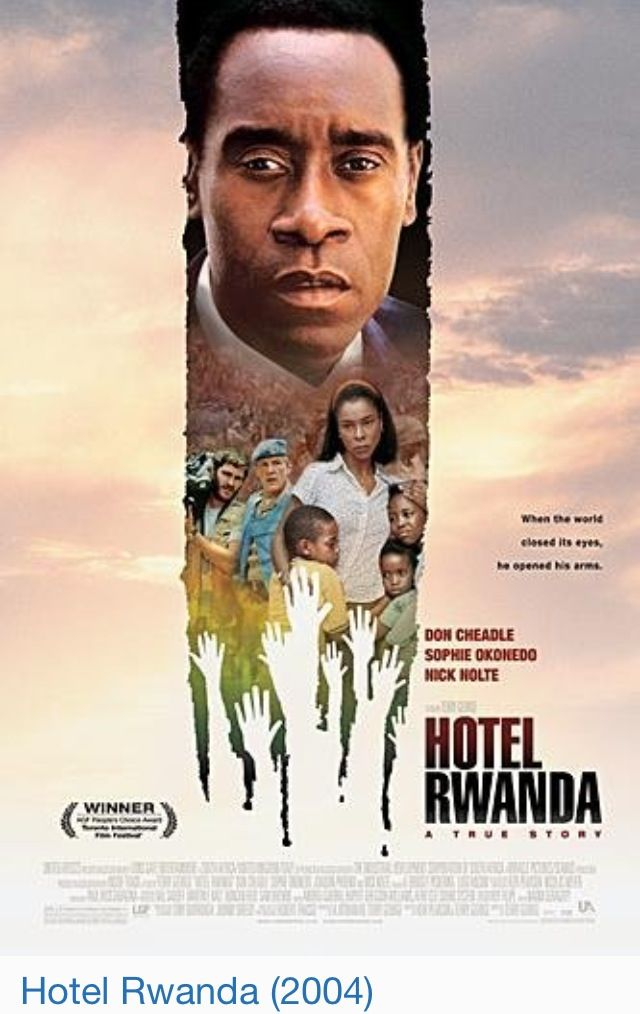 Hotel Rwanda (2004) A true story of a man who fought impossible odds to save everyone he could and created a place where hope survived.