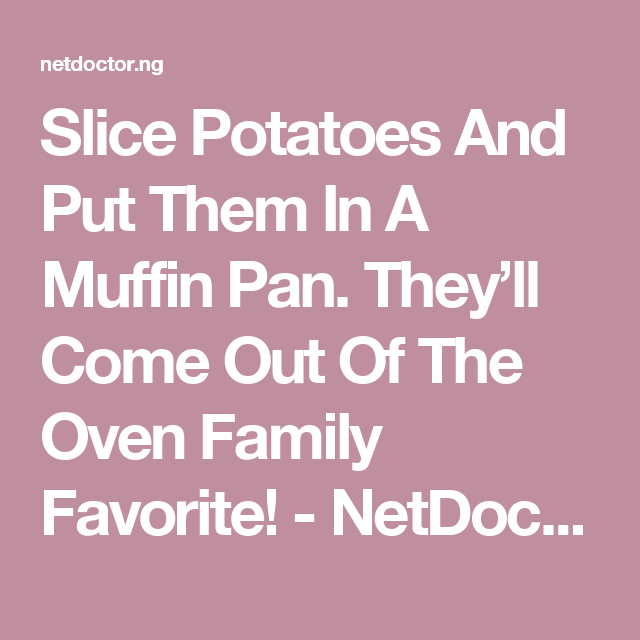 Slice Potatoes And Put Them In A Muffin Pan. They'll Come Out Of The Oven Family Favorite! - NetDoctor